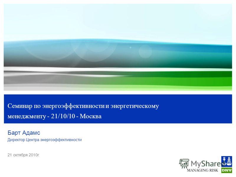 21 октября 2010г. Семинар по энергоэффективности и энергетическому менеджменту - 21/10/10 - Москва Барт Адамс Директор Центра энергоэффективности