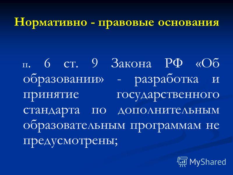 Нормативно - правовые основания п. 6 ст. 9 Закона РФ «Об образовании» - разработка и принятие государственного стандарта по дополнительным образовательным программам не предусмотрены;