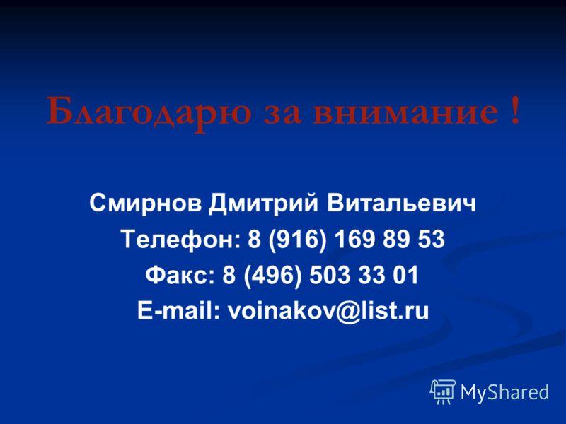 Благодарю за внимание ! Смирнов Дмитрий Витальевич Телефон: 8 (916) 169 89 53 Факс: 8 (496) 503 33 01 E-mail: voinakov@list.ru