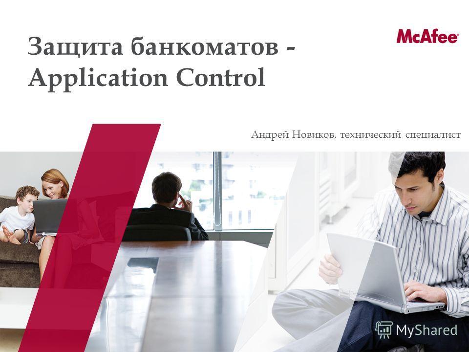 Защита банкоматов - Application Control Андрей Новиков, технический специалист