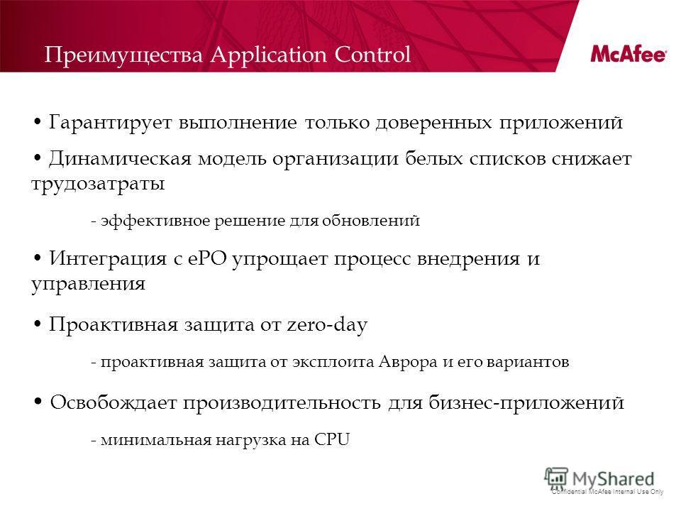 Confidential McAfee Internal Use Only Преимущества Application Control Гарантирует выполнение только доверенных приложений Динамическая модель организации белых списков снижает трудозатраты - эффективное решение для обновлений Интеграция с ePO упроща