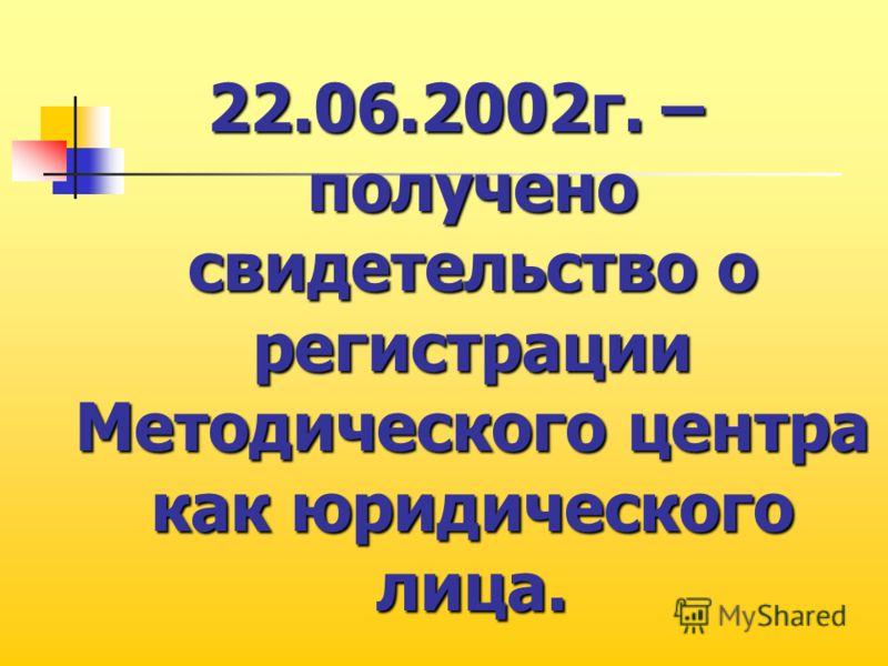 22.06.2002г. – получено свидетельство о регистрации Методического центра как юридического лица.