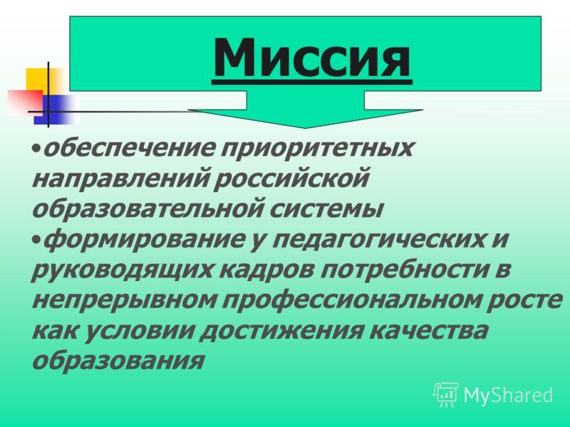 обеспечение приоритетных направлений российской образовательной системы формирование у педагогических и руководящих кадров потребности в непрерывном профессиональном росте как условии достижения качества образования Миссия