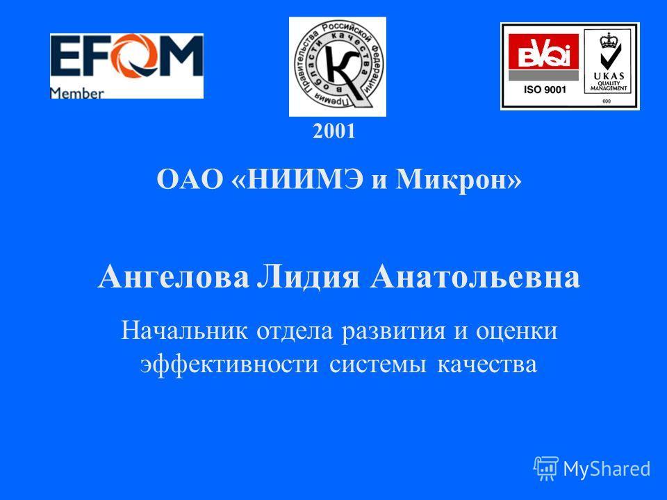 2001 г. ОАО «НИИМЭ и Микрон» Ангелова Лидия Анатольевна Начальник отдела развития и оценки эффективности системы качества