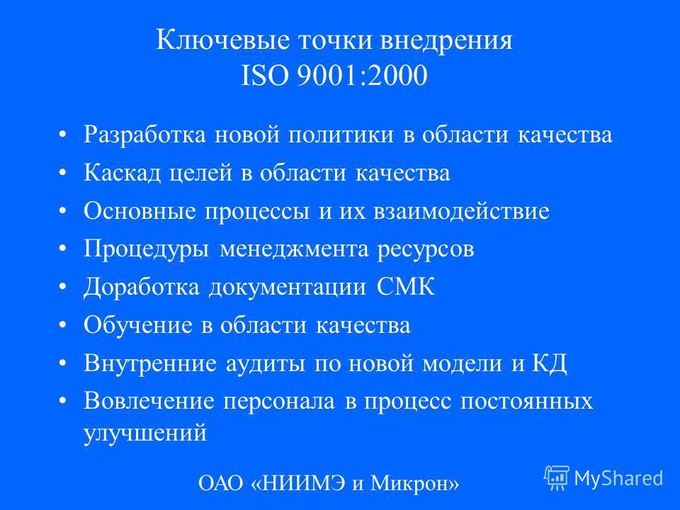 ОАО «НИИМЭ и Микрон» Ключевые точки внедрения ISO 9001:2000 Разработка новой политики в области качества Каскад целей в области качества Основные процессы и их взаимодействие Процедуры менеджмента ресурсов Доработка документации СМК Обучение в област