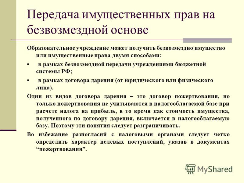 Передача имущественных прав на безвозмездной основе Образовательное учреждение может получить безвозмездно имущество или имущественные права двумя способами: в рамках безвозмездной передачи учреждениями бюджетной системы РФ; в рамках договора дарения