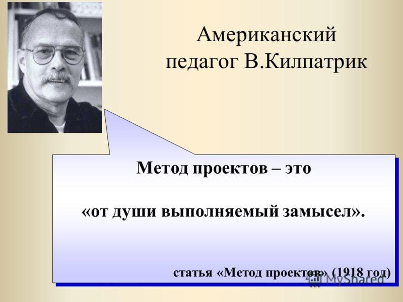Американский педагог В.Килпатрик Метод проектов – это «от души выполняемый замысел». статья «Метод проектов» (1918 год) Метод проектов – это «от души выполняемый замысел». статья «Метод проектов» (1918 год)