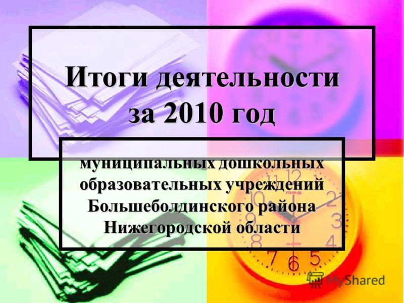 Итоги деятельности за 2010 год муниципальных дошкольных образовательных учреждений Большеболдинского района Нижегородской области