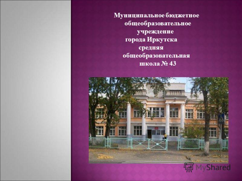 Муниципальное бюджетное общеобразовательное учреждение города Иркутска средняя общеобразовательная школа 43