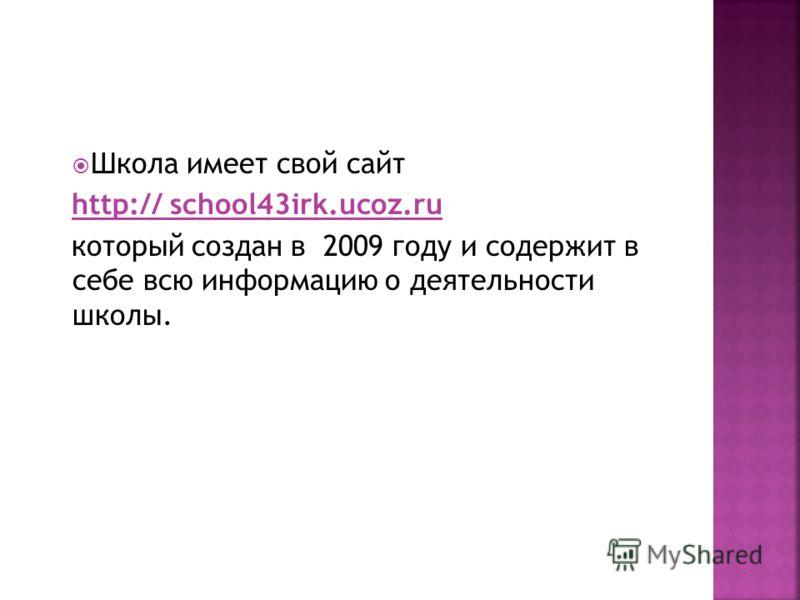 Школа имеет свой сайт http:// school43irk.ucoz.ru который создан в 2009 году и содержит в себе всю информацию о деятельности школы.