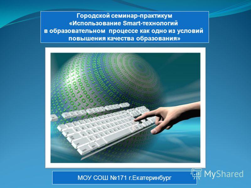 Городской семинар-практикум «Использование Smart-технологий в образовательном процессе как одно из условий повышения качества образования» МОУ СОШ 171 г.Екатеринбург