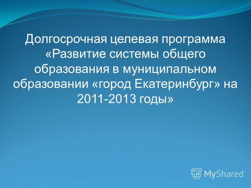 Долгосрочная целевая программа «Развитие системы общего образования в муниципальном образовании «город Екатеринбург» на 2011-2013 годы»