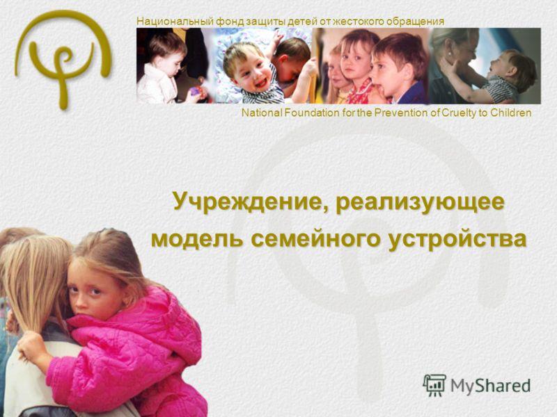 Национальный фонд защиты детей от жестокого обращения National Foundation for the Prevention of Cruelty to Children Учреждение, реализующее модель семейного устройства