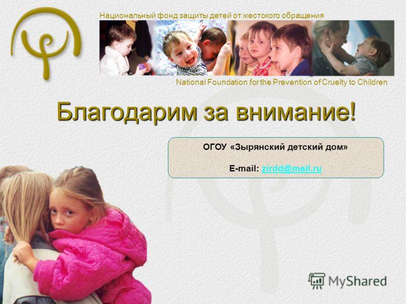 Национальный фонд защиты детей от жестокого обращения National Foundation for the Prevention of Cruelty to Children Благодарим за внимание! ОГОУ «Зырянский детский дом» E-mail: zirdd@mail.ruzirdd@mail.ru