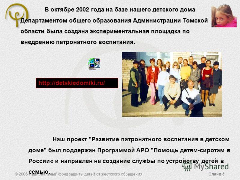 © 2006 Национальный фонд защиты детей от жестокого обращения Слайд 3 В октябре 2002 года на базе нашего детского дома Департаментом общего образования Администрации Томской области была создана экспериментальная площадка по внедрению патронатного вос