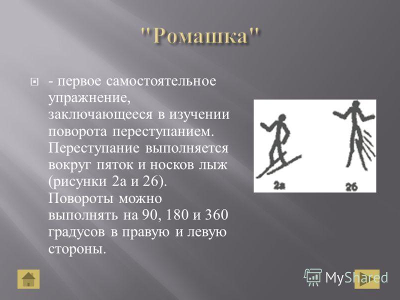 - первое самостоятельное упражнение, заключающееся в изучении поворота переступанием. Переступание выполняется вокруг пяток и носков лыж ( рисунки 2 а и 26). Повороты можно выполнять на 90, 180 и 360 градусов в правую и левую стороны.