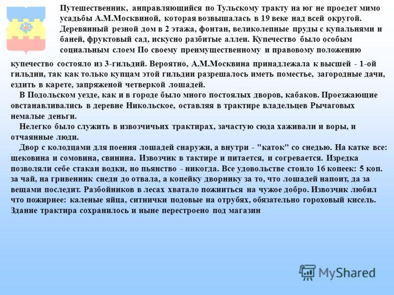 купечество состояло из 3-гильдий. Вероятно, А.М.Москвина принадлежала к высшей - 1-ой гильдии, так как только купцам этой гильдии разрешалось иметь поместье, загородные дачи, ездить в карете, запряженой четверкой лошадей. В Подольском уезде, как и в