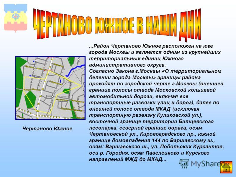 ...Район Чертаново Южное расположен на юге города Москвы и является одним из крупнейших территориальных единиц Южного административного округа. Согласно Закона г.Москвы «О территориальном делении города Москвы» границы района проходят по городской че