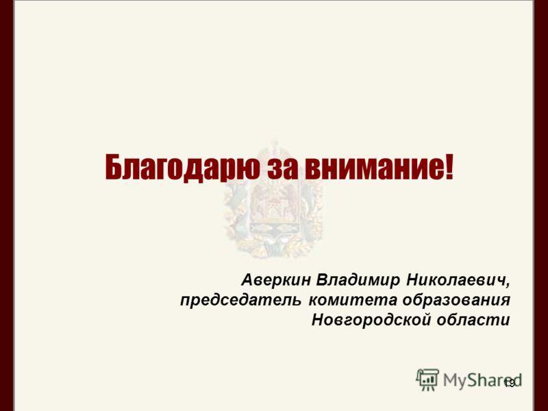 19 Благодарю за внимание! Аверкин Владимир Николаевич, председатель комитета образования Новгородской области