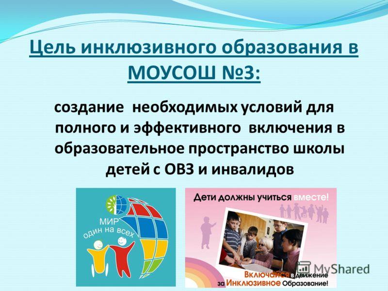 Цель инклюзивного образования в МОУСОШ 3: создание необходимых условий для полного и эффективного включения в образовательное пространство школы детей с ОВЗ и инвалидов