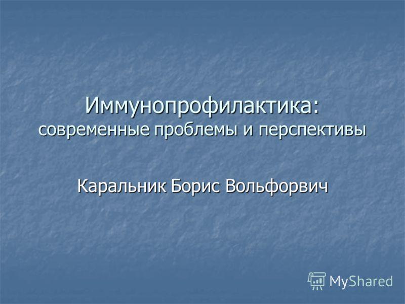 Иммунопрофилактика: современные проблемы и перспективы Каральник Борис Вольфорвич