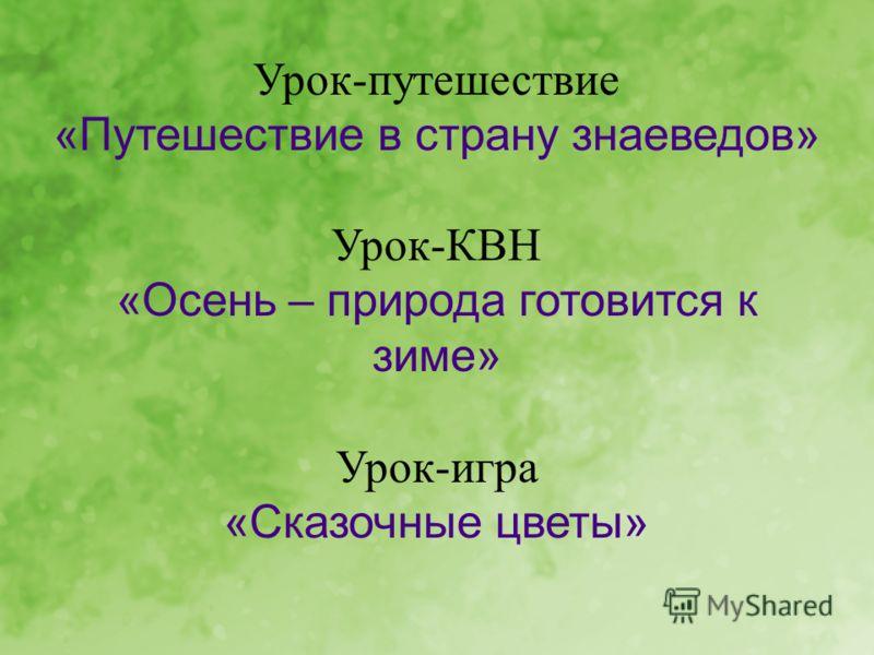Урок-путешествие «Путешествие в страну знаеведов» Урок-КВН «Осень – природа готовится к зиме» Урок-игра «Сказочные цветы»