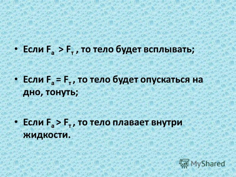 Если F а > F т, то тело будет всплывать; Если F а = F т, то тело будет опускаться на дно, тонуть; Если F а > F т, то тело плавает внутри жидкости.