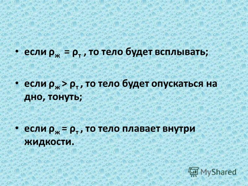 если ρ ж = ρ т, то тело будет всплывать; если ρ ж > ρ т, то тело будет опускаться на дно, тонуть; если ρ ж = ρ т, то тело плавает внутри жидкости.