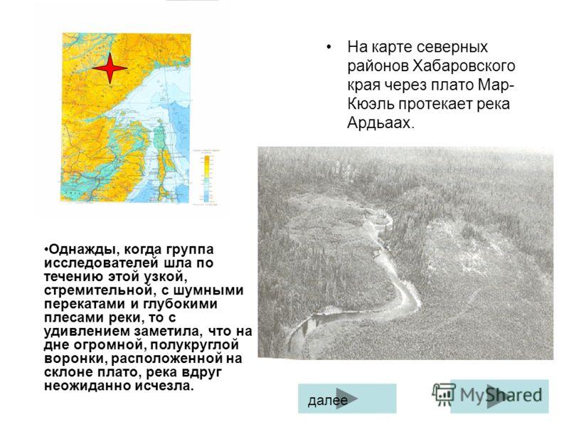 На карте северных районов Хабаровского края через плато Мар- Кюэль протекает река Ардьаах. Однажды, когда группа исследователей шла по течению этой узкой, стремительной, с шумными перекатами и глубокими плесами реки, то с удивлением заметила, что на