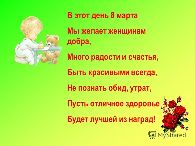 В этот день 8 марта Мы желает женщинам добра, Много радости и счастья, Быть красивыми всегда, Не познать обид, утрат, Пусть отличное здоровье Будет лучшей из наград!