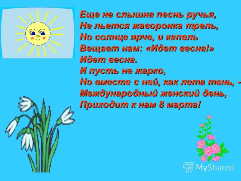 Еще не слышна песнь ручья, Не льется жаворонка трель, Но солнце ярче, и капель Вещает нам: «Идет весна!» Идет весна. И пусть не жарко, Но вместе с ней, как лета тень, - Международный женский день, Приходит к нам 8 марта!