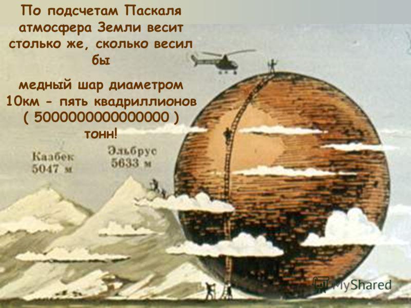 По подсчетам Паскаля атмосфера Земли весит столько же, сколько весил бы медный шар диаметром 10км - пять квадриллионов ( 5000000000000000 ) тонн!