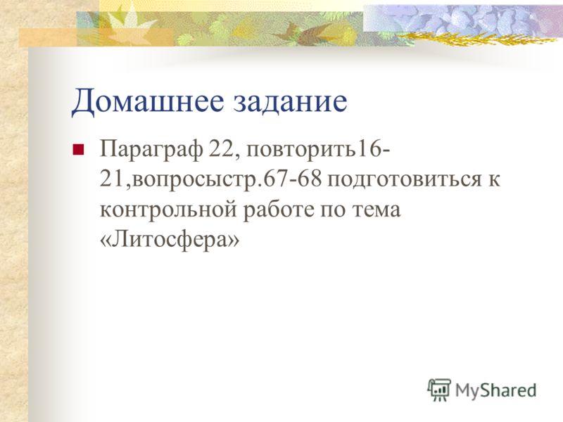 Домашнее задание Параграф 22, повторить16- 21,вопросыстр.67-68 подготовиться к контрольной работе по тема «Литосфера»