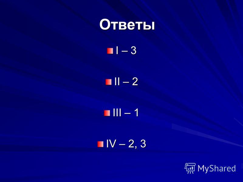 Ответы I – 3 II – 2 III – 1 IV – 2, 3