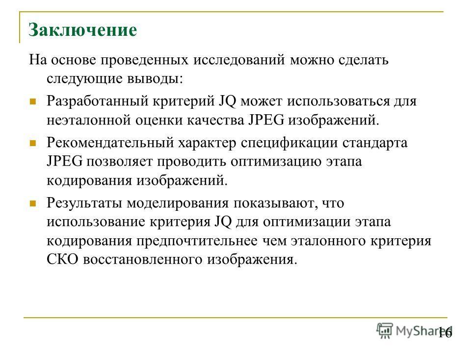 Заключение На основе проведенных исследований можно сделать следующие выводы: Разработанный критерий JQ может использоваться для неэталонной оценки качества JPEG изображений. Рекомендательный характер спецификации стандарта JPEG позволяет проводить о