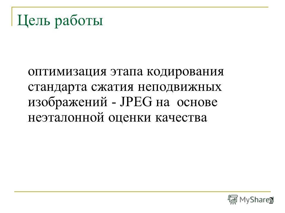 Цель работы оптимизация этапа кодирования стандарта сжатия неподвижных изображений - JPEG на основе неэталонной оценки качества 2