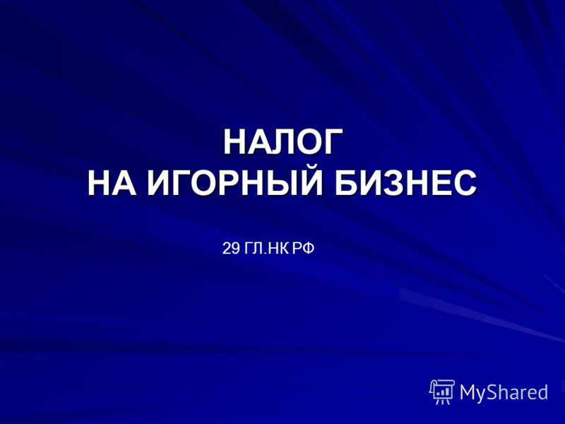 НАЛОГ НА ИГОРНЫЙ БИЗНЕС 29 ГЛ.НК РФ