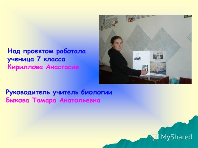 Над проектом работала ученица 7 класса Кириллова Анастасия Руководитель учитель биологии Быкова Тамара Анатольевна