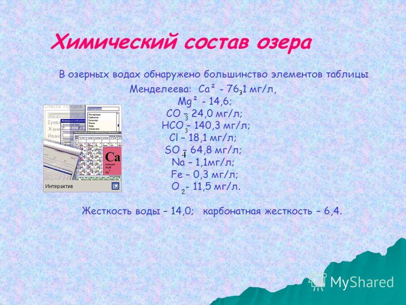 В озерных водах обнаружено большинство элементов таблицы Менделеева: Са² - 76,1 мг/л, Мg² - 14,6; СО – 24,0 мг/л; НСО – 140,3 мг/л; Сl – 18,1 мг/л; SО – 64,8 мг/л; Nа – 1,1мг/л; Fе – 0,3 мг/л; О - 11,5 мг/л. Жесткость воды – 14,0; карбонатная жесткос