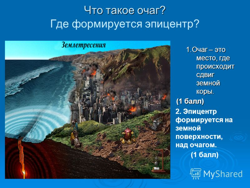 Что такое очаг? Что такое очаг? Где формируется эпицентр? 1.Очаг – это место, где происходит сдвиг земной коры. (1 балл) (1 балл) 2. Эпицентр формируется на земной поверхности, над очагом. (1 балл)