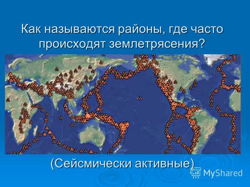 Как называются районы, где часто происходят землетрясения? (Сейсмически активные)