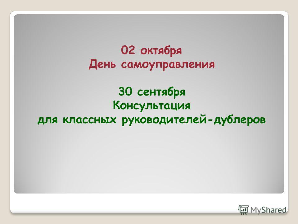 02 октября День самоуправления 30 сентября Консультация для классных руководителей-дублеров