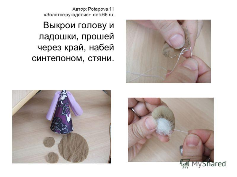 Автор: Potapova 11 «Золотое рукоделие» deti-66.ru. Выкрои голову и ладошки, прошей через край, набей синтепоном, стяни.