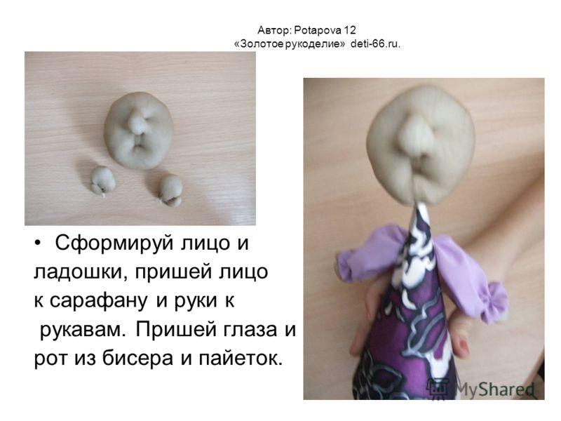Автор: Potapova 12 «Золотое рукоделие» deti-66.ru. Сформируй лицо и ладошки, пришей лицо к сарафану и руки к рукавам. Пришей глаза и рот из бисера и пайеток.