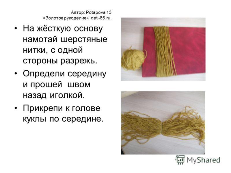 Автор: Potapova 13 «Золотое рукоделие» deti-66.ru. На жёсткую основу намотай шерстяные нитки, с одной стороны разрежь. Определи середину и прошей швом назад иголкой. Прикрепи к голове куклы по середине.
