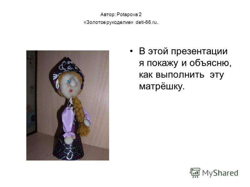 Автор: Potapova 2 «Золотое рукоделие» deti-66.ru. В этой презентации я покажу и объясню, как выполнить эту матрёшку.