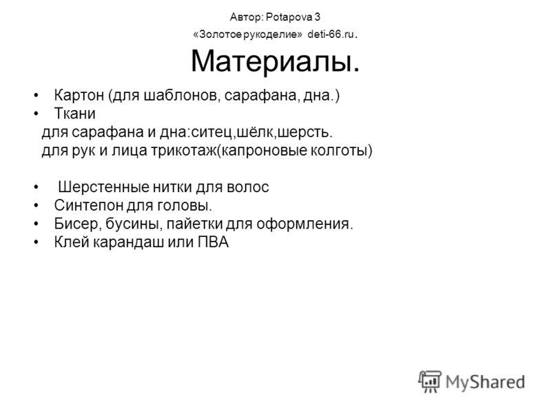 Автор: Potapova 3 «Золотое рукоделие» deti-66.ru. Материалы. Картон (для шаблонов, сарафана, дна.) Ткани для сарафана и дна:ситец,шёлк,шерсть. для рук и лица трикотаж(капроновые колготы) Шерстенные нитки для волос Синтепон для головы. Бисер, бусины,
