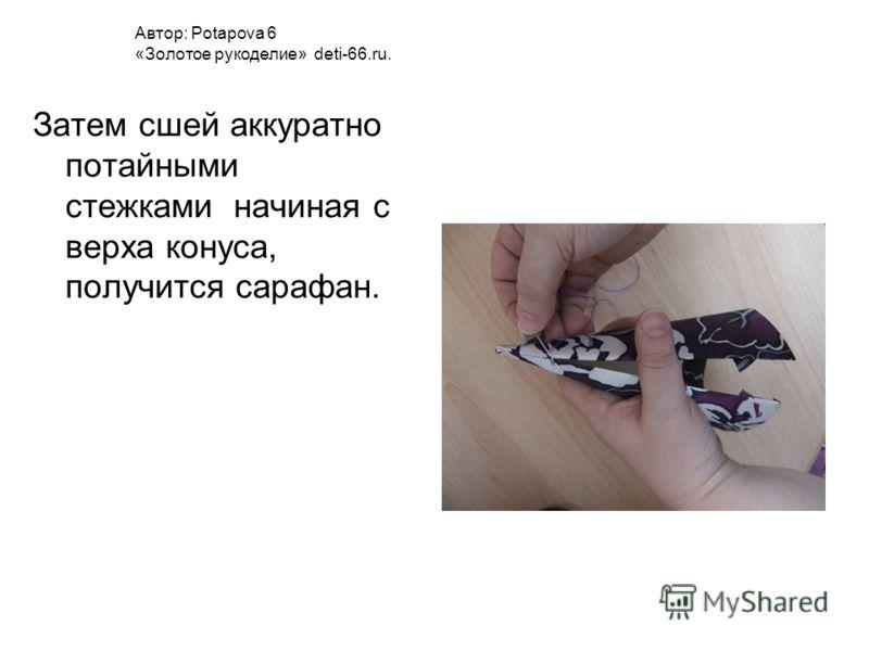 Затем сшей аккуратно потайными стежками начиная с верха конуса, получится сарафан. Автор: Potapova 6 «Золотое рукоделие» deti-66.ru.