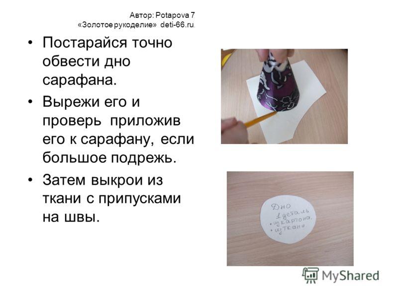 Автор: Potapova 7 «Золотое рукоделие» deti-66.ru. Постарайся точно обвести дно сарафана. Вырежи его и проверь приложив его к сарафану, если большое подрежь. Затем выкрои из ткани с припусками на швы.
