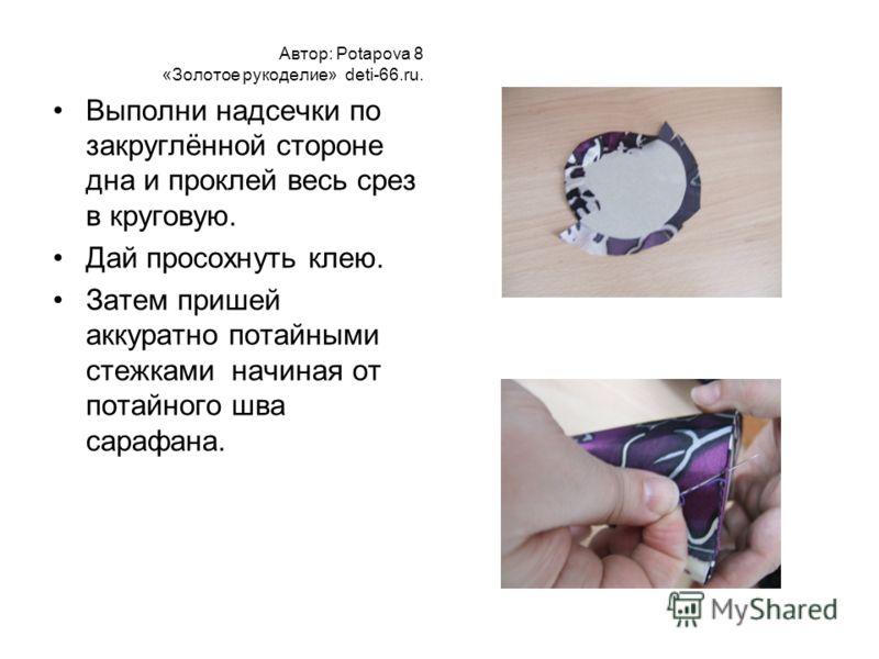 Автор: Potapova 8 «Золотое рукоделие» deti-66.ru. Выполни надсечки по закруглённой стороне дна и проклей весь срез в круговую. Дай просохнуть клею. Затем пришей аккуратно потайными стежками начиная от потайного шва сарафана.